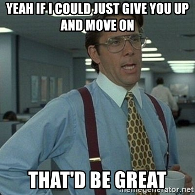 Yeah that'd be great... - yeah if i could just give you up and move on that'd be great