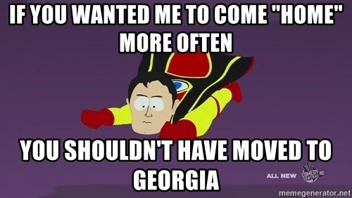 "Captain Hindsight - If you wanted me to come ""home"" more often you shouldn't have moved to georgia"