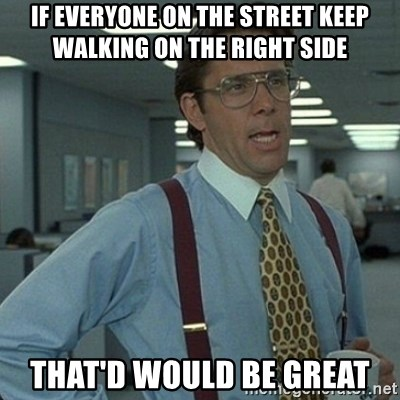 Yeah that'd be great... - If everyone on the street keep walking on the right side that'd would be great