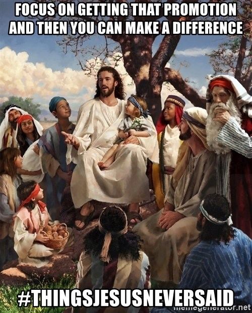 storytime jesus - focus on getting that promotion and then you can make a difference #thingsjesusneversaid
