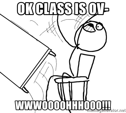 Desk Flip Rage Guy - OK CLASS IS OV- WWWOOOOHHHOOO!!!