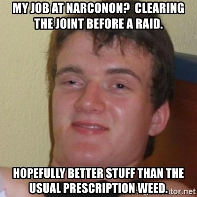 Stoner Stanley - My job at narconon?  Clearing the joint before a raid. Hopefully better stuff than the usual prescription weed.