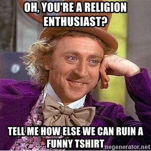 Willy Wonka - Oh, you're a religion enthusiast? tell me how else we can ruin a funny tshirt