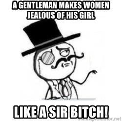 Feel Like A Sir - A gentleman makes women jealous of his girl LIKE A SIR BITCH!