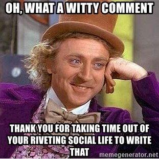 Willy Wonka - OH, WHAT A WITTY COMMENT THANK YOU FOR TAKING TIME OUT OF YOUR RIVETING SOCIAL LIFE TO WRITE THAT