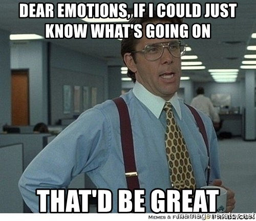 That would be great - dear emotions, if i could just know what's going on that'd be great