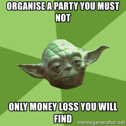 Advice Yoda Gives - ORGANISE A PARTY YOU MUST NOT ONLY MONEY LOSS YOU WILL FIND
