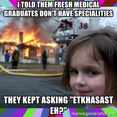 """evil girl fire - I told them fresh medical graduates don't have specialities They kept asking """"etkhasast eh?"""""""