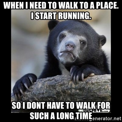 sad bear - When i neEd to walk to a place. i start running. so i dont have to Walk for sucH a long tIme