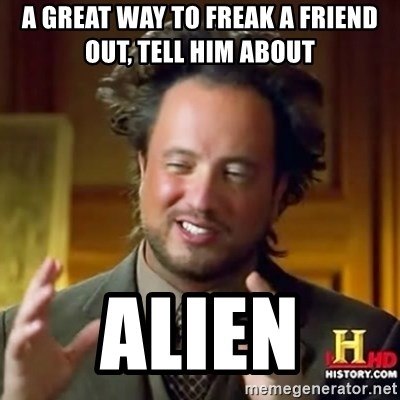 ancient alien guy - A GREAT WAY TO FREAK A FRIEND OUT, TELL HIM ABOUT  ALIEN