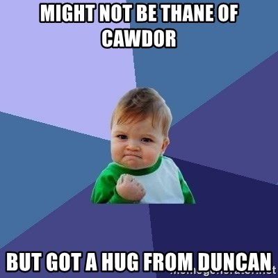 Success Kid - Might not be thane of cawdor but got a hug from duncan