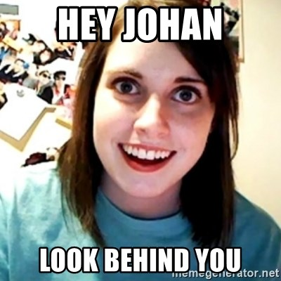 Overly Obsessed Girlfriend - Hey Johan Look behind you