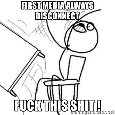 Flip table meme - FIRST MEDIA ALWAYS DISCONNECT FUCK THIS SHIT !