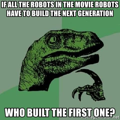 Philosoraptor - if all the robots in the movie robots have to build the next generation who built the first one?