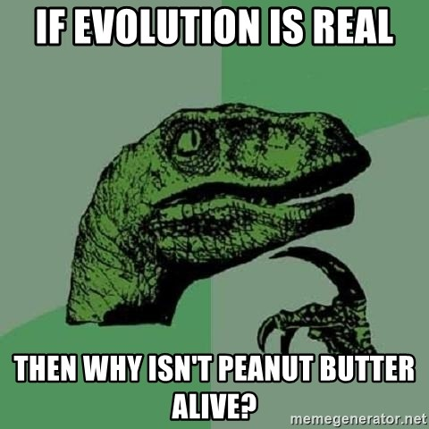 Philosoraptor - IF EVOLUTION IS REAL THEN WHY ISN'T PEANUT BUTTER ALIVE?