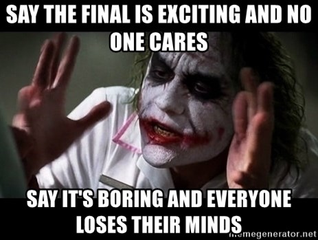 joker mind loss - say the final is exciting and no one cares say it's boring and everyone loses their minds