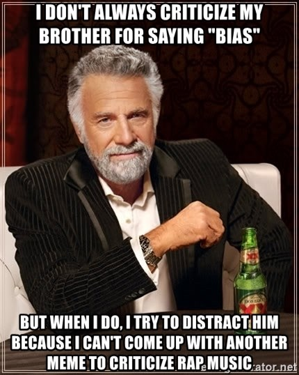 "The Most Interesting Man In The World - I don't always criticize my brother for saying ""bias"" but when I do, I try to distract him because I can't come up with another meme to criticize rap music"