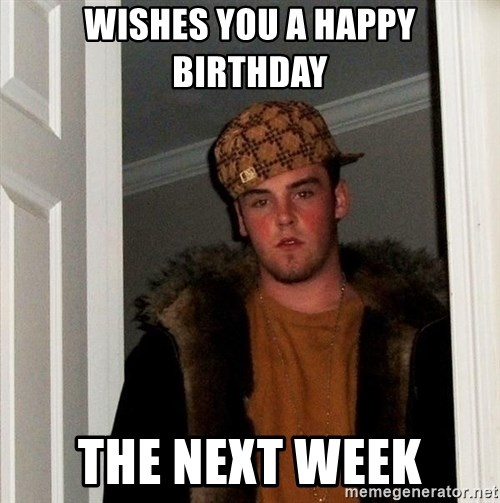 Scumbag Steve - wishes you a happy birthday the next week