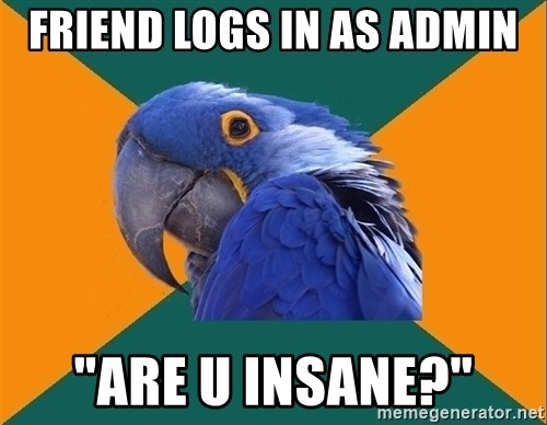 "Paranoid Parrot - FRIEND LOGS IN AS ADMIN ""ARE U INSANE?"""