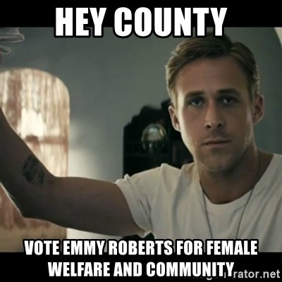 ryan gosling hey girl - hey county vote emmy roberts for female welfare and community