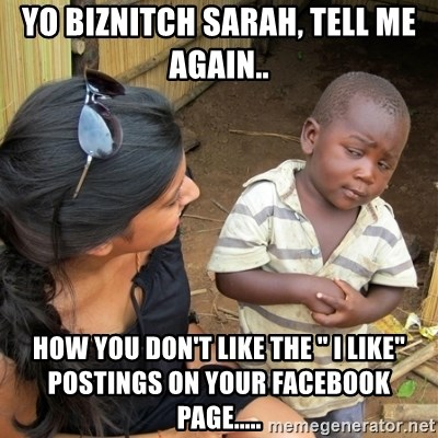 "skeptical black kid - Yo biznitch Sarah, tell me again.. how you don't like the "" i like"" postings on your facebook page....."