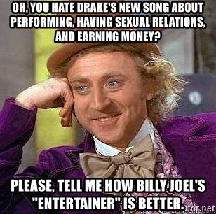 "Willy Wonka - oh, you hate drake's new song about performing, having sexual relations, and earning money? Please, tell me how Billy Joel's ""Entertainer"" is better."