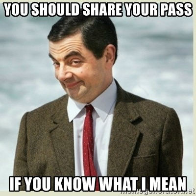 MR bean - you should share your pass if you know what i mean