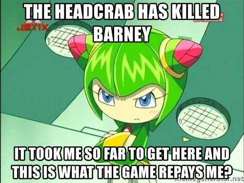 Disappointment Cosmo - the headcrab has killed barney it took me so far to get here and this is what the game repays me?