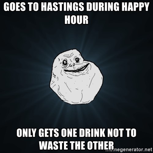 Forever Alone - Goes to Hastings During happy hour Only gets one drink not to wasTe the other