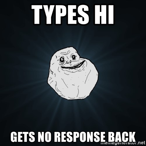 Forever Alone - types hi gets no response back