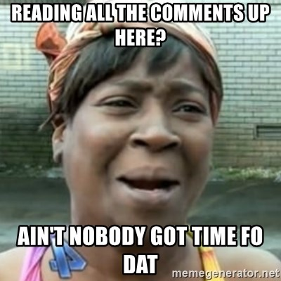 No time for that - Reading all the comments up here? ain't nobody got time fo dat