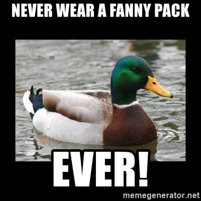 advice mallard - never wear a fanny pack ever!