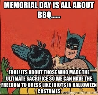 batman slap robin - Memorial day is all about bbq...... Fool! its about those who made the ultimate SACRIFICE so we can have the freedom to dress like idiots in halloween costumes