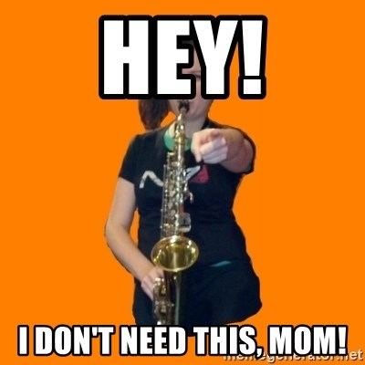 SaxGirl - hey! i don't need this, mom!