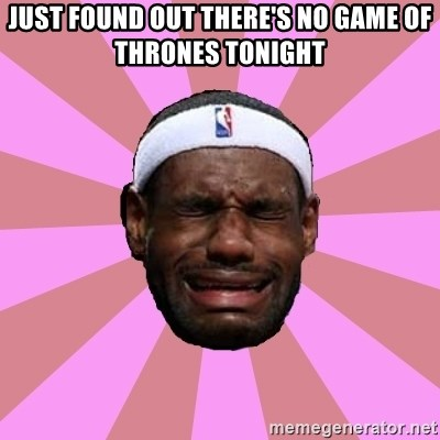 LeBron James - just found out there's no game of thrones tonight