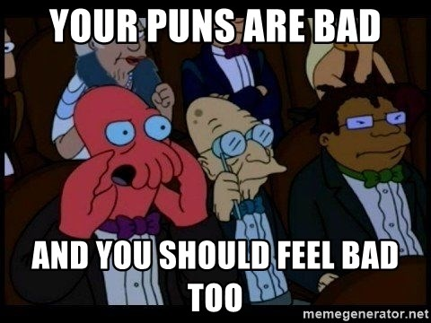 Zoidberg - Your puns are bad And YOU SHOULD FEEL BAD TOO