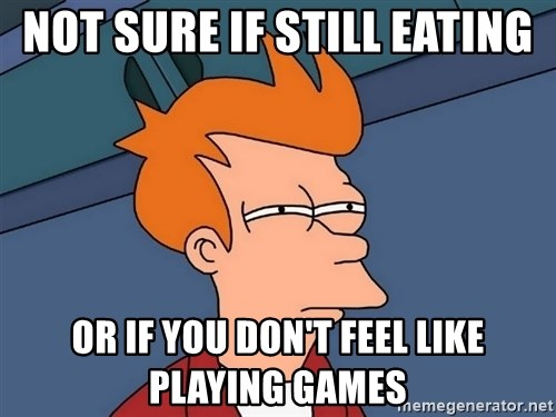 Futurama Fry - Not sure if still eating or if you don't feel like playing games