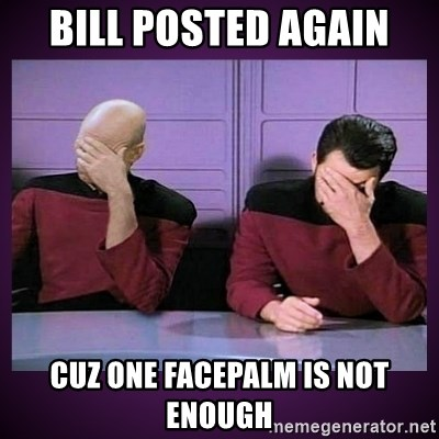 Double Facepalm - bill posted again cuz one facepalm is not enough