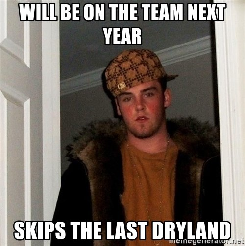 Scumbag Steve - Will be On the team next year Skips The lasT dryland