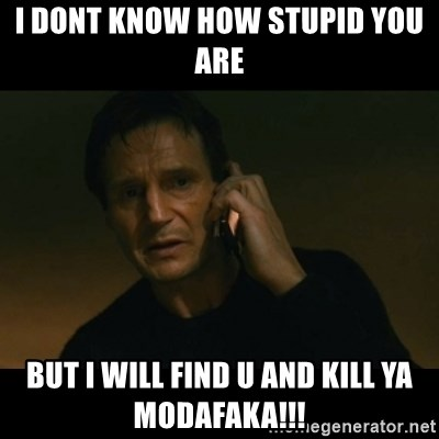 liam neeson taken - I dont know how stupid you are But i will find u and kill ya modafaka!!!