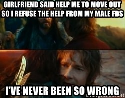 Never Have I Been So Wrong - Girlfriend said help me to move out so i refuse the help from my male fds i've never been so wrong