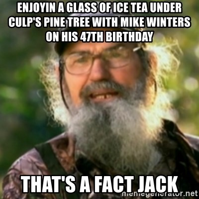 Duck Dynasty - Uncle Si  - enjoyin a glass of ice tea under culp's pine tree with mike winters on his 47th birthday that's a fact jack