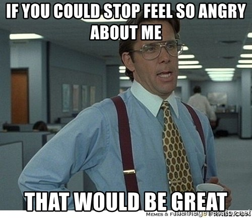That would be great - If you could stop feel so angry about me that would be great