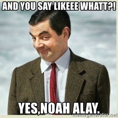 MR bean - AND YOU SAY LIKEEE WHATT?! YES,NOAH ALAY.
