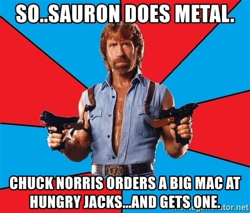 Chuck Norris  - So..Sauron does metal. Chuck norris orders a big mac at hungry jacks...and gets one.
