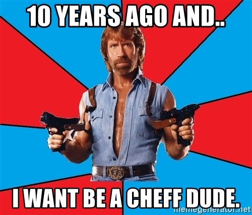 Chuck Norris  - 10 YEARS AGO AND.. I WANT BE A CHEFF DUDE.