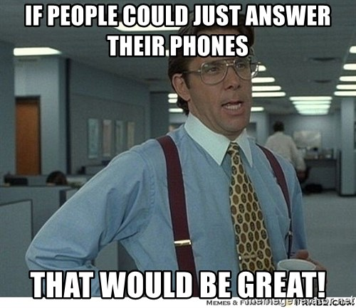 That would be great - IF PEOPLE COULD JUST ANSWER THEIR PHONES THAT WOULD BE GREAT!