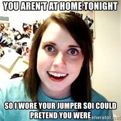 Overly Attached Girlfriend 2 - You aren't at home tonight So i wore your jumper soi could pretend you were