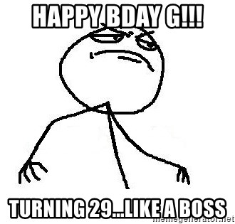 Like A Boss - Happy bday g!!! turning 29...like a boss