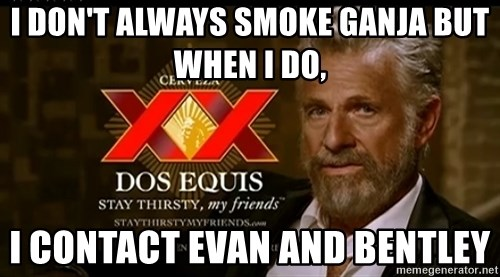 Dos Equis Man - I don't always smoke ganja but when I do, I contact evan and bentley